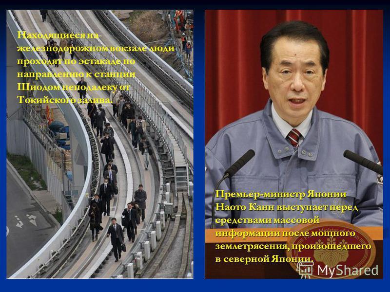 Находящиеся на железнодорожном вокзале люди проходят по эстакаде по направлению к станции Шиодом неподалеку от Токийского залива. Премьер-министр Японии Наото Канн выступает перед средствами массовой информации после мощного землетрясения, произошедш