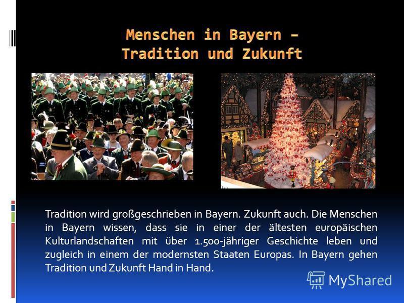 Tradition wird großgeschrieben in Bayern. Zukunft auch. Die Menschen in Bayern wissen, dass sie in einer der ältesten europäischen Kulturlandschaften mit über 1.500-jähriger Geschichte leben und zugleich in einem der modernsten Staaten Europas. In Ba