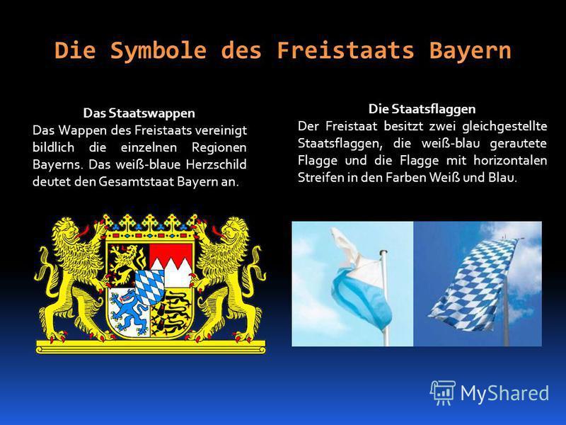 Das Staatswappen Das Wappen des Freistaats vereinigt bildlich die einzelnen Regionen Bayerns. Das weiß-blaue Herzschild deutet den Gesamtstaat Bayern an. Die Staatsflaggen Der Freistaat besitzt zwei gleichgestellte Staatsflaggen, die weiß-blau geraut