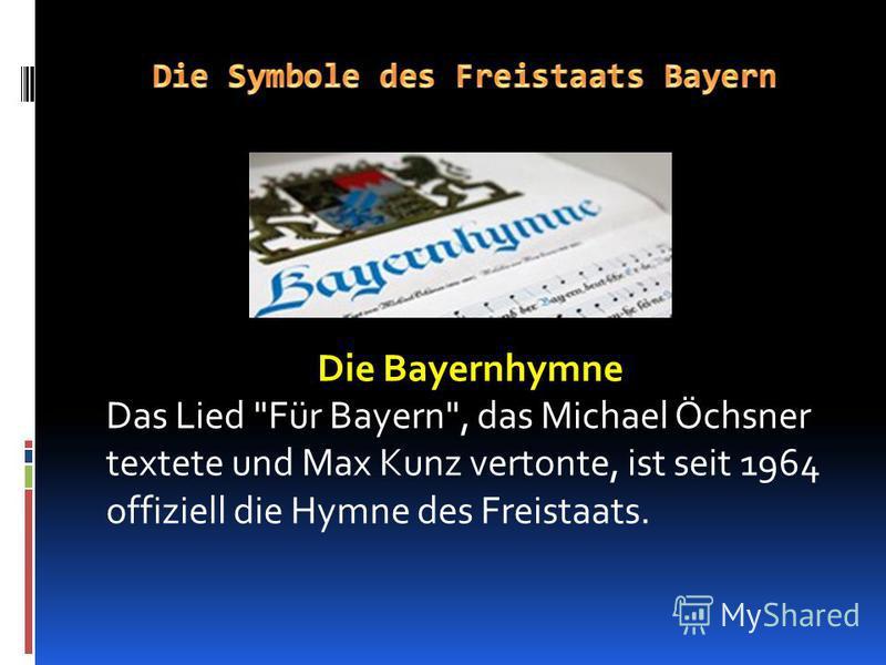 Die Bayernhymne Das Lied Für Bayern, das Michael Öchsner textete und Max Kunz vertonte, ist seit 1964 offiziell die Hymne des Freistaats.