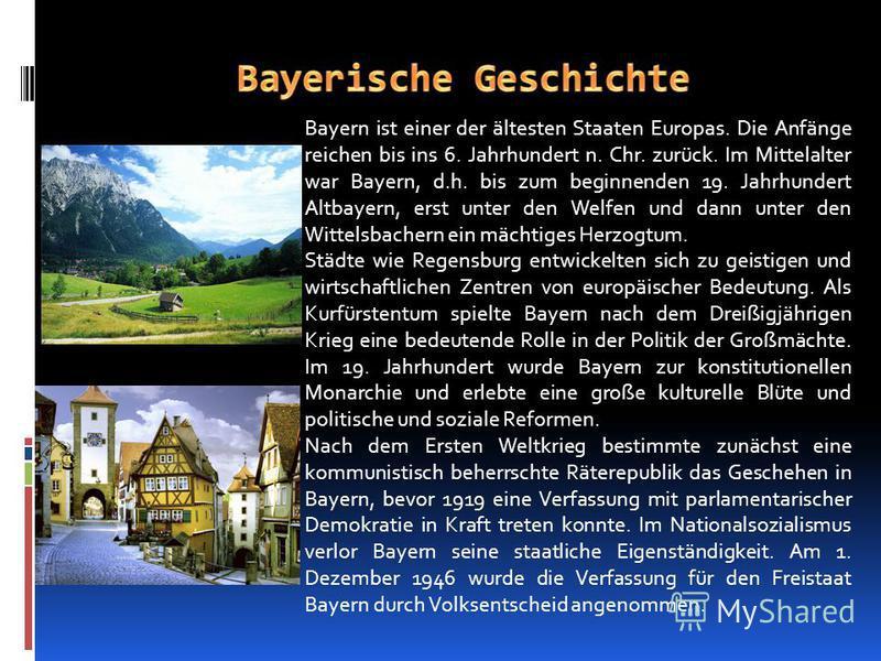 Bayern ist einer der ältesten Staaten Europas. Die Anfänge reichen bis ins 6. Jahrhundert n. Chr. zurück. Im Mittelalter war Bayern, d.h. bis zum beginnenden 19. Jahrhundert Altbayern, erst unter den Welfen und dann unter den Wittelsbachern ein mächt