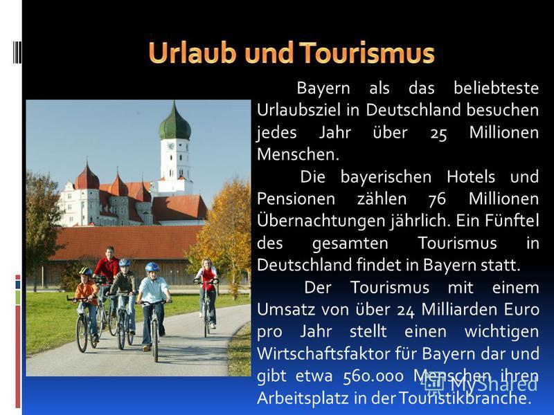 Bayern als das beliebteste Urlaubsziel in Deutschland besuchen jedes Jahr über 25 Millionen Menschen. Die bayerischen Hotels und Pensionen zählen 76 Millionen Übernachtungen jährlich. Ein Fünftel des gesamten Tourismus in Deutschland findet in Bayern