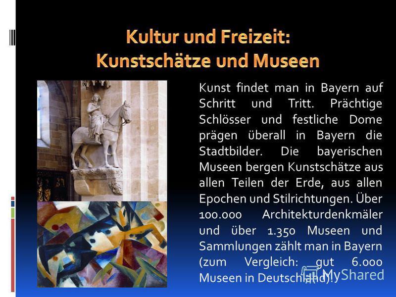 Kunst findet man in Bayern auf Schritt und Tritt. Prächtige Schlösser und festliche Dome prägen überall in Bayern die Stadtbilder. Die bayerischen Museen bergen Kunstschätze aus allen Teilen der Erde, aus allen Epochen und Stilrichtungen. Über 100.00
