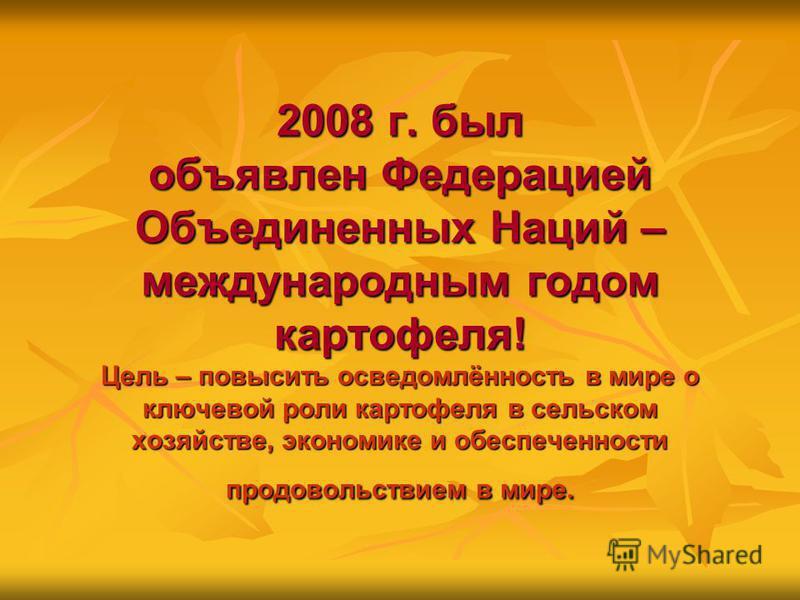 2008 г. был объявлен Федерацией Объединенных Наций – международным годом картофеля! Цель – повысить осведомлённость в мире о ключевой роли картофеля в сельском хозяйстве, экономике и обеспеченности продовольствием в мире.