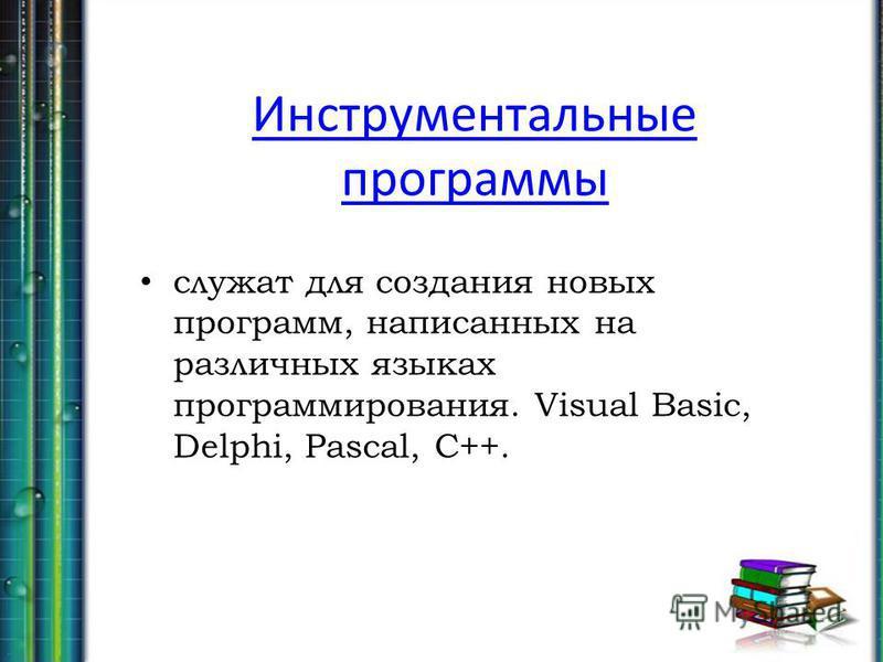 Инструментальные программы служат для создания новых программ, написанных на различных языках программирования. Visual Basic, Delphi, Pascal, C++.