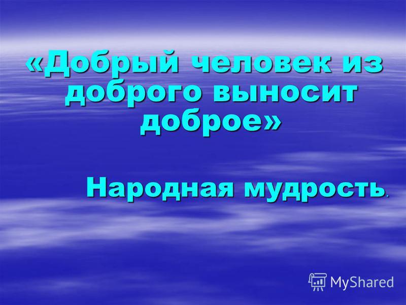 «Добрый человек из доброго выносит доброе» Народная мудрость.