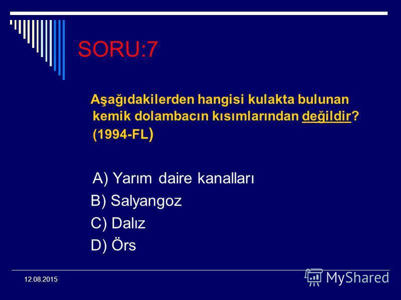 12.08.2015 SORU:7 Aşağıdakilerden hangisi kulakta bulunan kemik dolambacın kısımlarından değildir? (1994-FL ) A) Yarım daire kanalları B) Salyangoz C) Dalız D) Örs