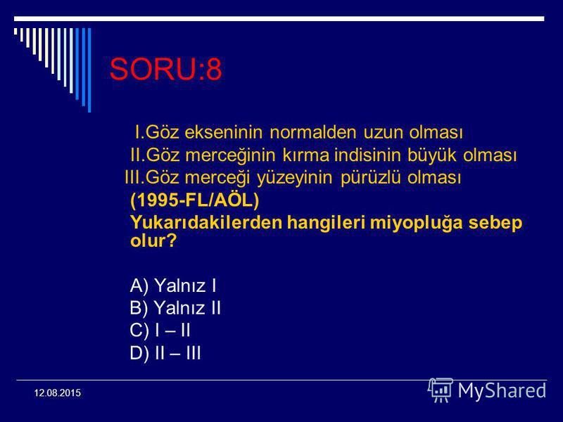 12.08.2015 SORU:8 I.Göz ekseninin normalden uzun olması II.Göz merceğinin kırma indisinin büyük olması III.Göz merceği yüzeyinin pürüzlü olması (1995-FL/AÖL) Yukarıdakilerden hangileri miyopluğa sebep olur? A) Yalnız I B) Yalnız II C) I – II D) II –