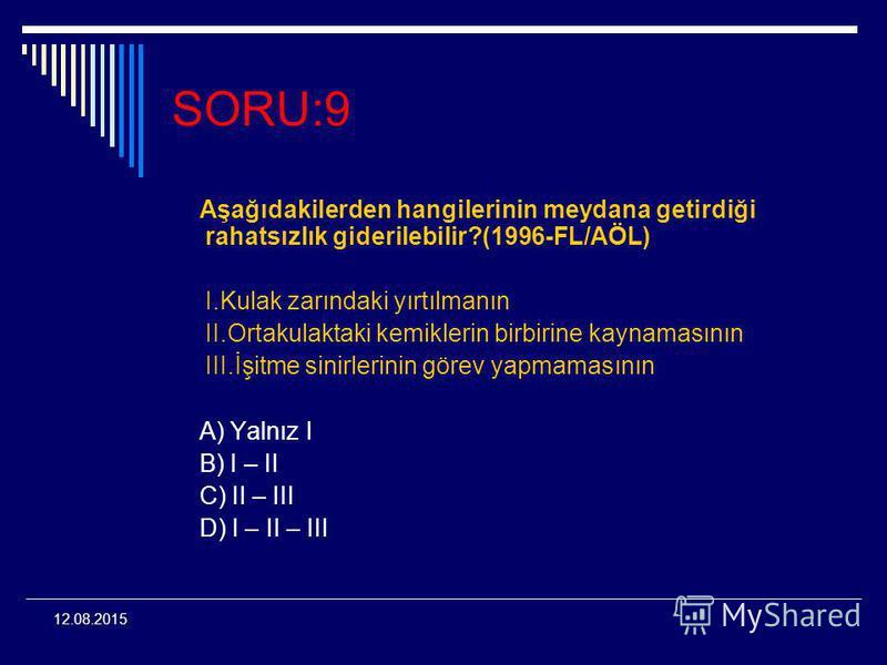 12.08.2015 SORU:9 Aşağıdakilerden hangilerinin meydana getirdiği rahatsızlık giderilebilir?(1996-FL/AÖL) I.Kulak zarındaki yırtılmanın II.Ortakulaktaki kemiklerin birbirine kaynamasının III.İşitme sinirlerinin görev yapmamasının A) Yalnız I B) I – II