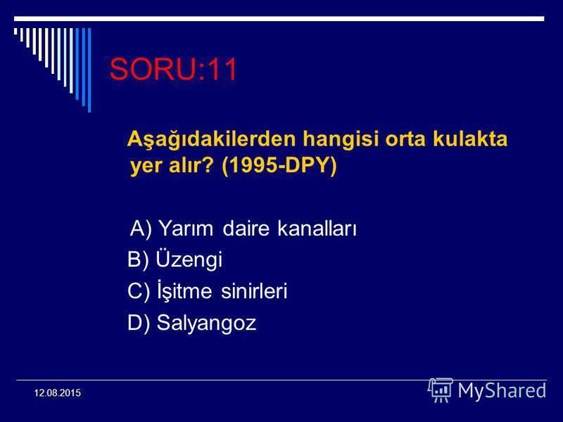 12.08.2015 SORU:11 Aşağıdakilerden hangisi orta kulakta yer alır? (1995-DPY) A) Yarım daire kanalları B) Üzengi C) İşitme sinirleri D) Salyangoz