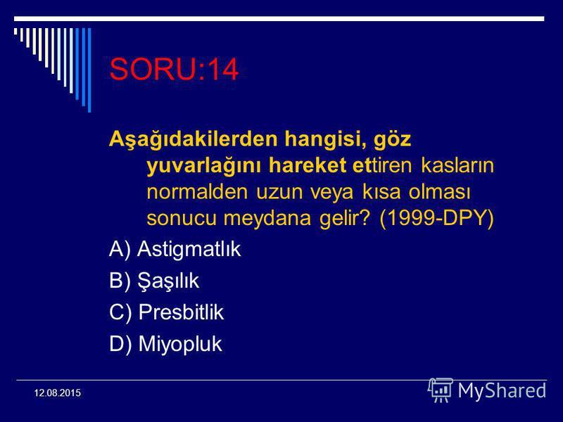 12.08.2015 SORU:14 Aşağıdakilerden hangisi, göz yuvarlağını hareket ettiren kasların normalden uzun veya kısa olması sonucu meydana gelir? (1999-DPY) A) Astigmatlık B) Şaşılık C) Presbitlik D) Miyopluk