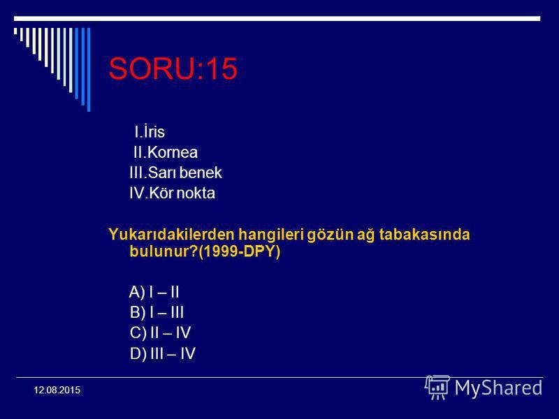 12.08.2015 SORU:15 I.İris II.Kornea III.Sarı benek IV.Kör nokta Yukarıdakilerden hangileri gözün ağ tabakasında bulunur?(1999-DPY) A) I – II B) I – III C) II – IV D) III – IV