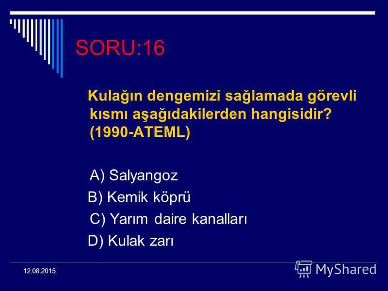 12.08.2015 SORU:16 Kulağın dengemizi sağlamada görevli kısmı aşağıdakilerden hangisidir? (1990-ATEML) A) Salyangoz B) Kemik köprü C) Yarım daire kanalları D) Kulak zarı