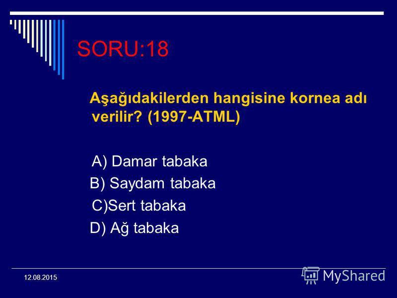 12.08.2015 SORU:18 Aşağıdakilerden hangisine kornea adı verilir? (1997-ATML) A) Damar tabaka B) Saydam tabaka C)Sert tabaka D) Ağ tabaka