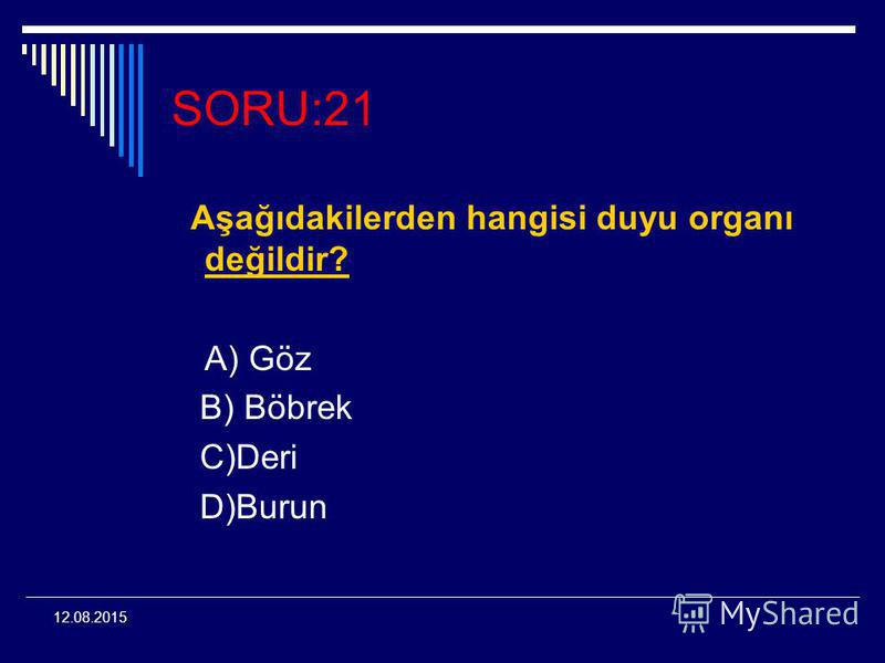 12.08.2015 SORU:21 Aşağıdakilerden hangisi duyu organı değildir? A) Göz B) Böbrek C)Deri D)Burun