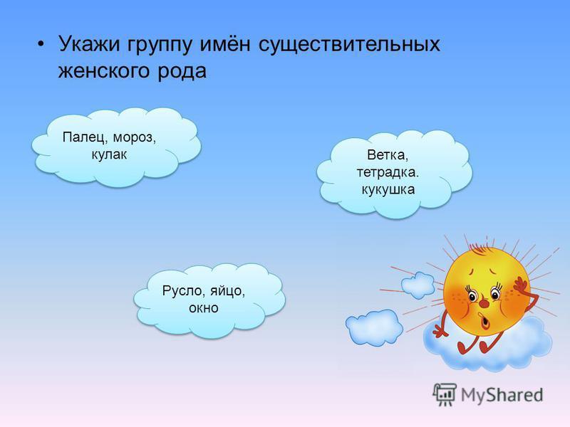Укажи группу имён существительных женского рода Ветка, тетрадка. кукушка Ветка, тетрадка. кукушка Палец, мороз, кулак Палец, мороз, кулак Русло, яйцо, окно Русло, яйцо, окно