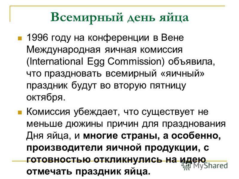 Всемирный день яйца 1996 году на конференции в Вене Международная яичная комиссия (International Egg Commission) объявила, что праздновать всемирный «яичный» праздник будут во вторую пятницу октября. Комиссия убеждает, что существует не меньше дюжины