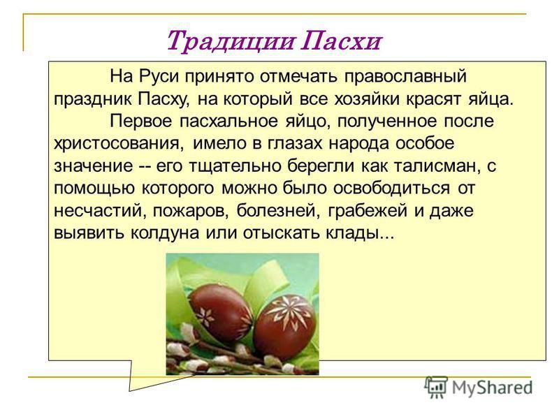 Традиции Пасхи На Руси принято отмечать православный праздник Пасху, на который все хозяйки красят яйца. Первое пасхальное яйцо, полученное после христосования, имело в глазах народа особое значение -- его тщательно берегли как талисман, с помощью ко