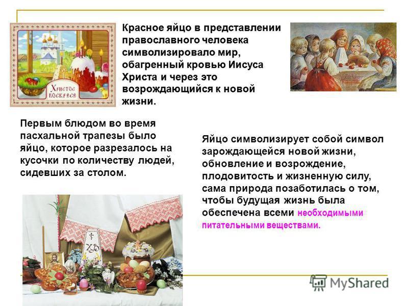 Красное яйцо в представлении православного человека символизировало мир, обагренный кровью Иисуса Христа и через это возрождающийся к новой жизни. Яйцо символизирует собой символ зарождающейся новой жизни, обновление и возрождение, плодовитость и жиз