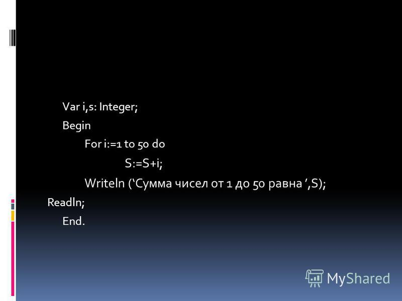 Var i,s: Integer; Begin For i:=1 to 50 do S:=S+i; Writeln (Сумма чисел от 1 до 50 равна,S); Readln; End.
