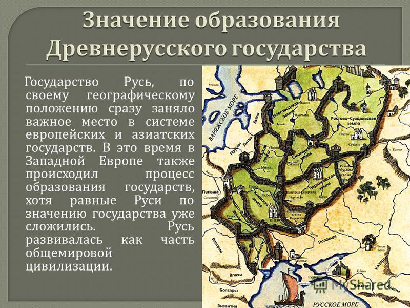 Государство Русь, по своему географическому положению сразу заняло важное место в системе европейских и азиатских государств. В это время в Западной Европе также происходил процесс образования государств, хотя равные Руси по значению государства уже