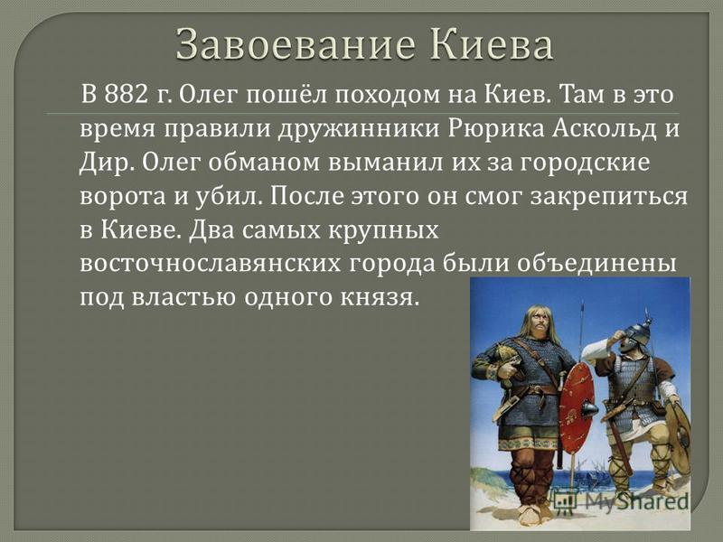 В 882 г. Олег пошёл походом на Киев. Там в это время правили дружинники Рюрика Аскольд и Дир. Олег обманом выманил их за городские ворота и убил. После этого он смог закрепиться в Киеве. Два самых крупных восточнославянских города были объединены под