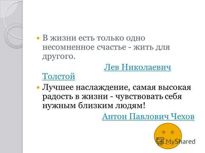В жизни есть только одно несомненное счастье - жить для другого. Лев Николаевич Толстой Лев Николаевич Толстой Лучшее наслаждение, самая высокая радость в жизни - чувствовать себя нужным близким людям! Антон Павлович Чехов