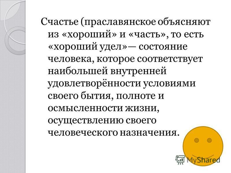 Счастье (праславянское объясняют из «хороший» и «часть», то есть «хороший удел» состояние человека, которое соответствует наибольшей внутренней удовлетворённости условиями своего бытия, полноте и осмысленности жизни, осуществлению своего человеческог
