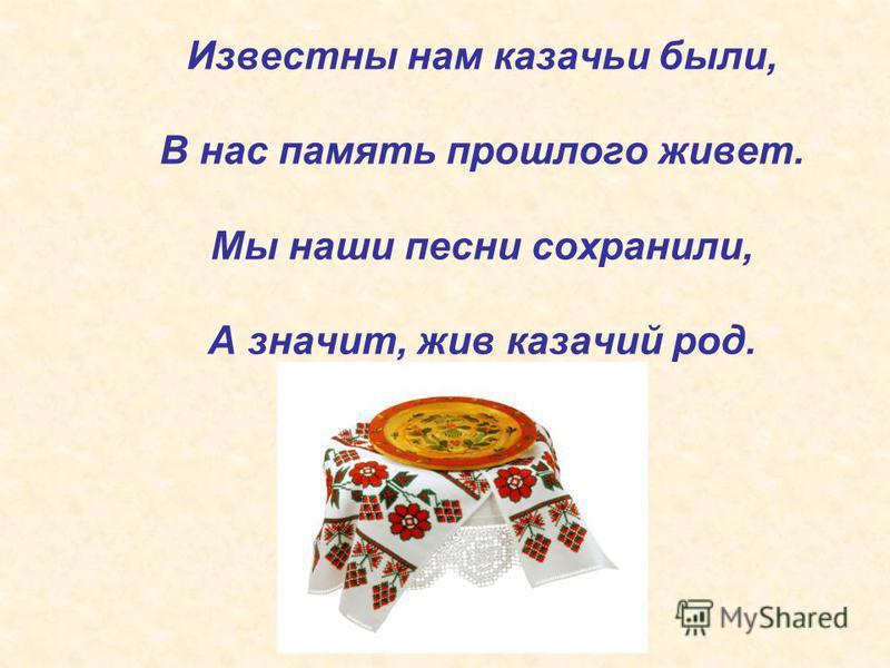 Известны нам казачьи были, В нас память прошлого живет. Мы наши песни сохранили, А значит, жив казачий род.