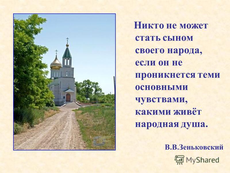 Никто не может стать сыном своего народа, если он не проникнется теми основными чувствами, какими живёт народная душа. В.В.Зеньковский