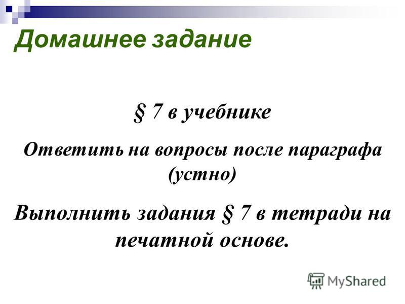 Домашнее задание § 7 в учебнике Ответить на вопросы после параграфа (устно) Выполнить задания § 7 в тетради на печатной основе.