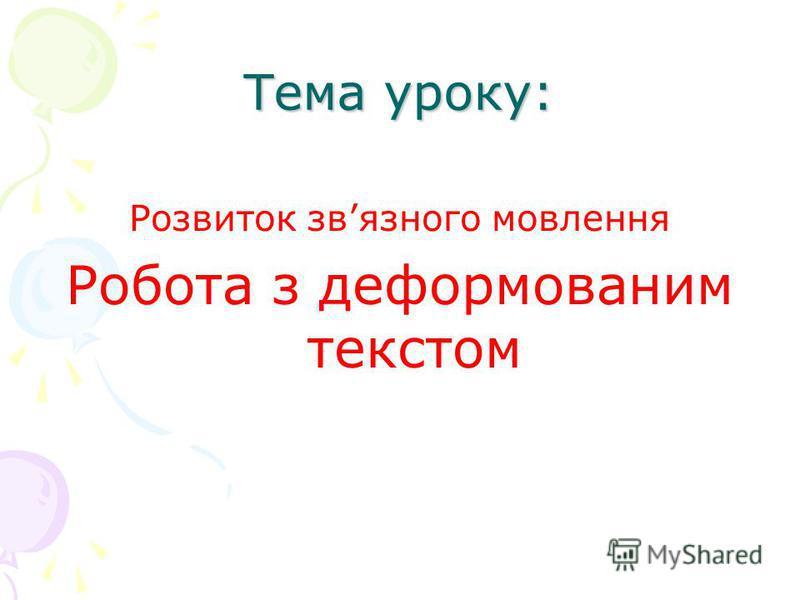 Тема уроку: Розвиток звязного мовлення Робота з деформованим текстом
