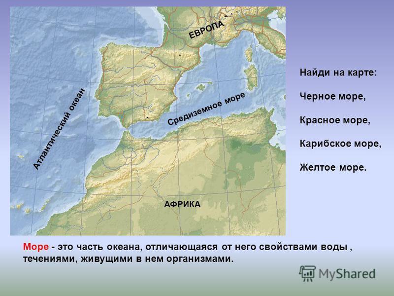 Море - это часть океана, отличающаяся от него свойствами воды, течениями, живущими в нем организмами. Средиземное море Атлантический океан АФРИКА ЕВРОПА Найди на карте: Черное море, Красное море, Карибское море, Желтое море.