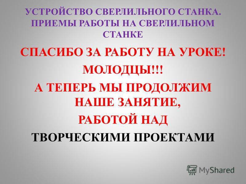 УСТРОЙСТВО СВЕРЛИЛЬНОГО СТАНКА. ПРИЕМЫ РАБОТЫ НА СВЕРЛИЛЬНОМ СТАНКЕ СПАСИБО ЗА РАБОТУ НА УРОКЕ! МОЛОДЦЫ!!! А ТЕПЕРЬ МЫ ПРОДОЛЖИМ НАШЕ ЗАНЯТИЕ, РАБОТОЙ НАД ТВОРЧЕСКИМИ ПРОЕКТАМИ