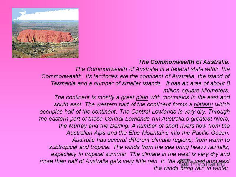 The Commonwealth of Australia. The Commonwealth of Australia is a federal state within the Commonwealth. Its territories are the continent of Australia, the island of Tasmania and a number of smaller islands. It has an area of about 8 million square