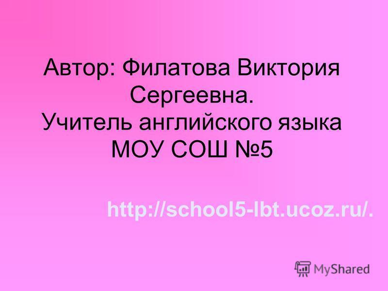 Автор: Филатова Виктория Сергеевна. Учитель английского языка МОУ СОШ 5 http://school5-lbt.ucoz.ru/.