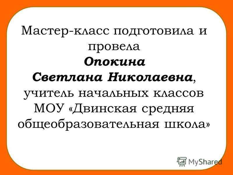Мастер-класс подготовила и провела Опокина Светлана Николаевна, учитель начальных классов МОУ «Двинская средняя общеобразовательная школа»