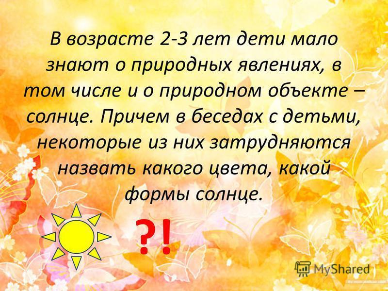 В возрасте 2-3 лет дети мало знают о природных явлениях, в том числе и о природном объекте – солнце. Причем в беседах с детьми, некоторые из них затрудняются назвать какого цвета, какой формы солнце. ?!