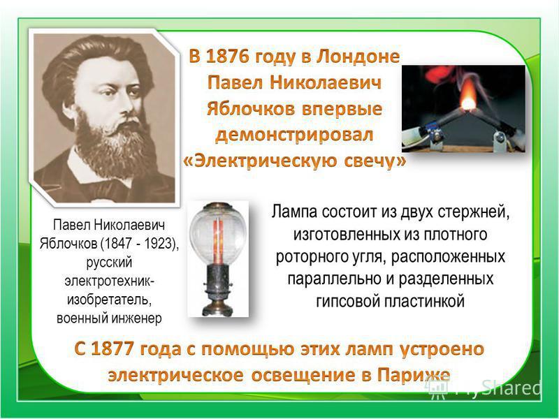 Павел Николаевич Яблочков (1847 - 1923), русский электротехник- изобретатель, военный инженер Лампа состоит из двух стержней, изготовленных из плотного роторного угля, расположенных параллельно и разделенных гипсовой пластинкой