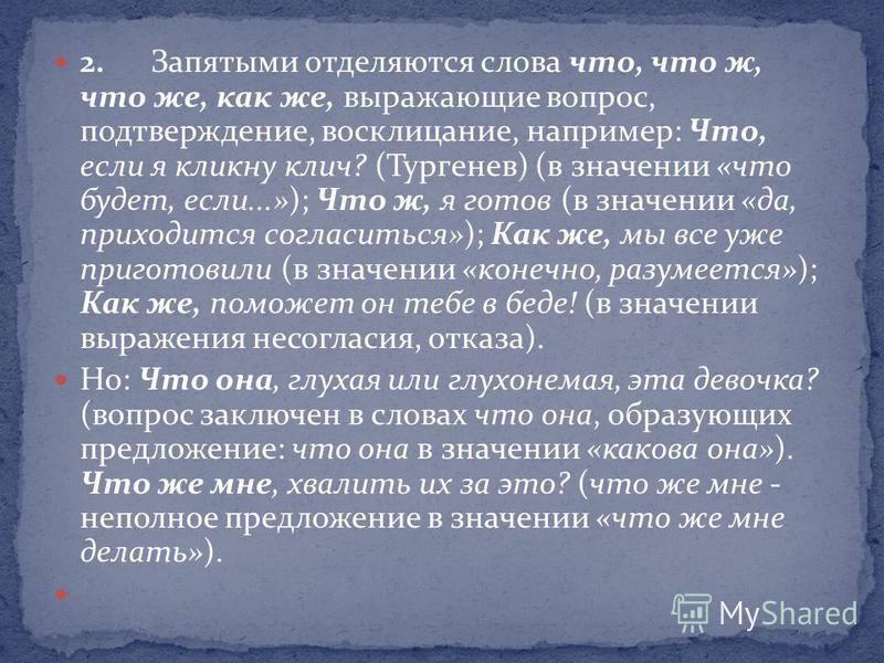 2. Запятыми отделяются слова что, что ж, что же, как же, выражающие вопрос, подтверждение, восклицание, например: Что, если я кликну клич? (Тургенев) (в значении «что будет, если...»); Что ж, я готов (в значении «да, приходится согласиться»); Как же,