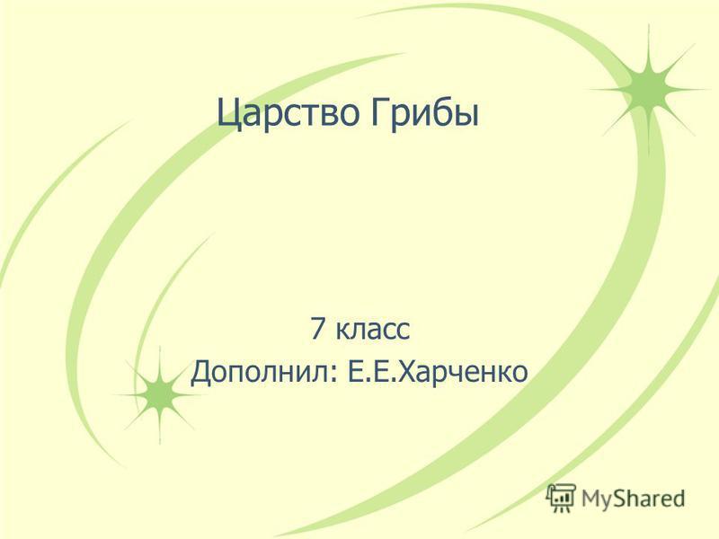 Царство Грибы 7 класс Дополнил: Е.Е.Харченко
