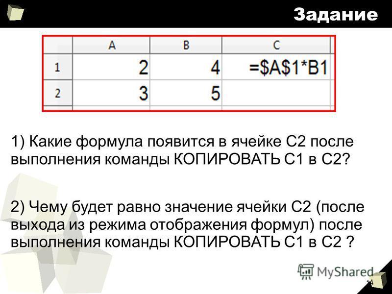 14 Задание 2) Чему будет равно значение ячейки С2 (после выхода из режима отображения формул) после выполнения команды КОПИРОВАТЬ С1 в С2 ? 1) Какие формула появится в ячейке С2 после выполнения команды КОПИРОВАТЬ С1 в С2?