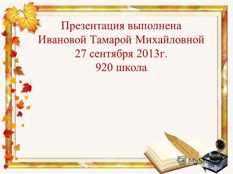 Презентация выполнена Ивановой Тамарой Михайловной 27 сентября 2013 г. 920 школа