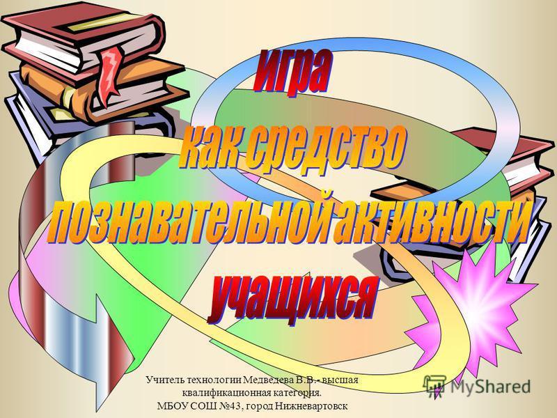 Учитель технологии Медведева В.В.- высшая квалификационная категория. МБОУ СОШ 43, город Нижневартовск