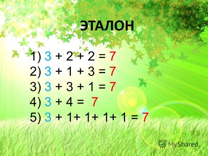 ЭТАЛОН 1) 3 + 2 + 2 = 7 2) 3 + 1 + 3 = 7 3) 3 + 3 + 1 = 7 4) 3 + 4 = 7 5) 3 + 1+ 1+ 1+ 1 = 7