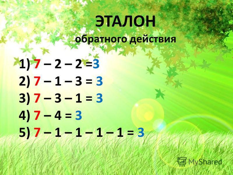 ЭТАЛОН ЭТАЛОН обратного действия 1) 7 – 2 – 2 =3 2) 7 – 1 – 3 = 3 3) 7 – 3 – 1 = 3 4) 7 – 4 = 3 5) 7 – 1 – 1 – 1 – 1 = 3