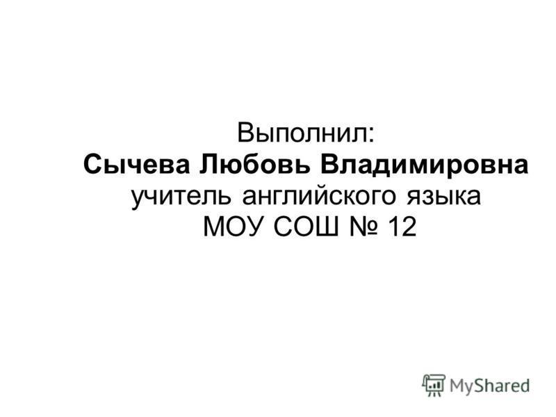 Выполнил: Сычева Любовь Владимировна учитель английского языка МОУ СОШ 12