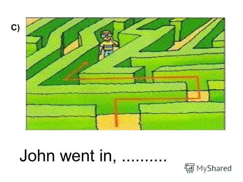 John went in,.......... C)