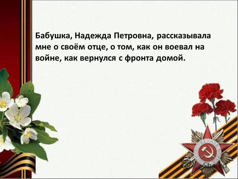 Бабушка, Надежда Петровна, рассказывала мне о своём отце, о том, как он воевал на войне, как вернулся с фронта домой.