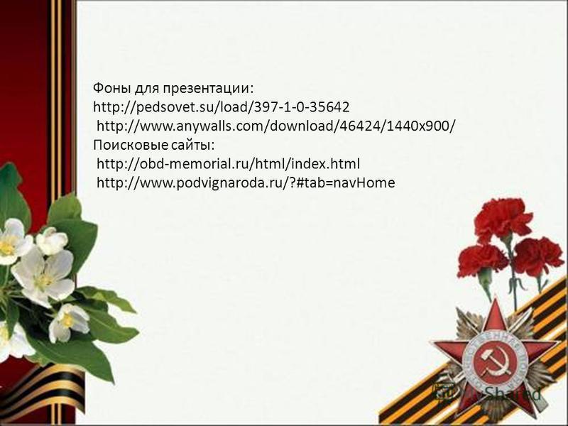 Фоны для презентации: http://pedsovet.su/load/397-1-0-35642 http://www.anywalls.com/download/46424/1440x900/ Поисковые сайты: http://obd-memorial.ru/html/index.html http://www.podvignaroda.ru/?#tab=navHome